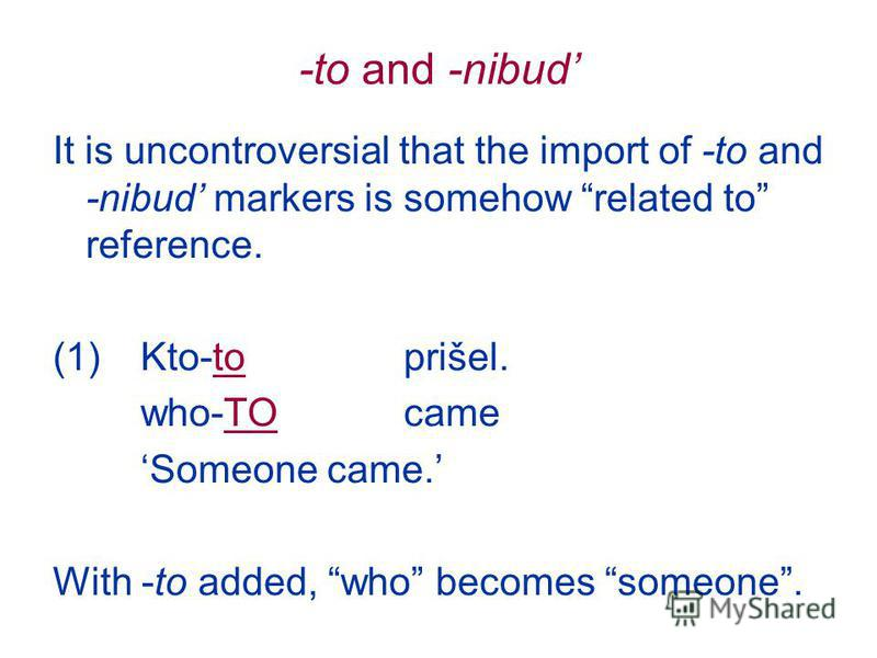 -to and -nibud It is uncontroversial that the import of -to and -nibud markers is somehow related to reference. (1)Kto-to prišel. who-TOcame Someone came. With -to added, who becomes someone.