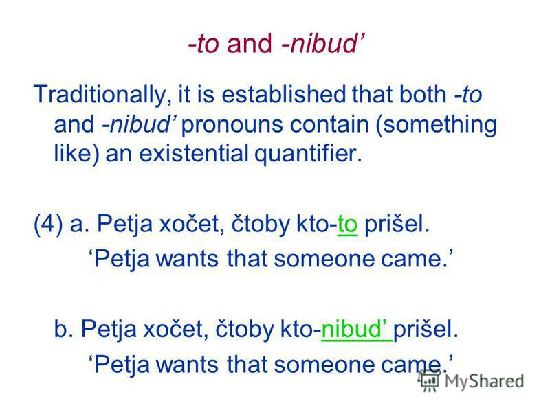 -to and -nibud Traditionally, it is established that both -to and -nibud pronouns contain (something like) an existential quantifier. (4) a. Petja xočet, čtoby kto-to prišel. Petja wants that someone came. b. Petja xočet, čtoby kto-nibud prišel. Petj