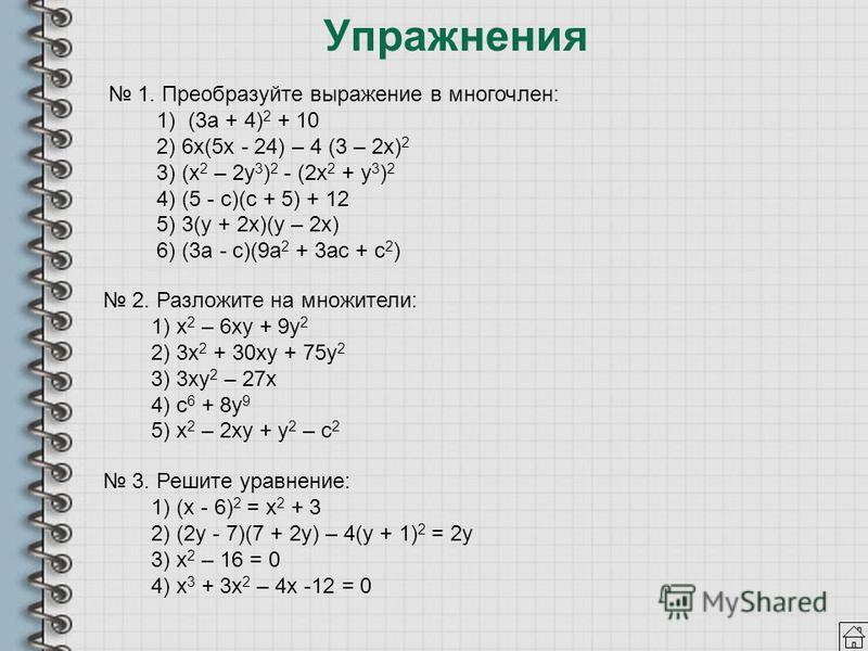 Упражнения 1. Преобразуйте выражение в многочлен: 1) (3 а + 4) 2 + 10 2) 6 х(5 х - 24) – 4 (3 – 2 х) 2 3) (х 2 – 2 у 3 ) 2 - (2 х 2 + у 3 ) 2 4) (5 - с)(с + 5) + 12 5) 3(у + 2 х)(у – 2 х) 6) (3 а - с)(9 а 2 + 3 ас + с 2 ) 2. Разложите на множители: 1