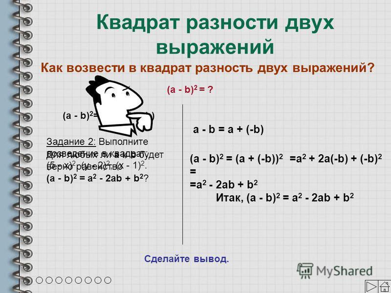 Квадрат разности двух выражений =a 2 + 2a(-b) + (-b) 2 = =a 2 - 2ab + b 2 a - b = a + (-b) Как возвести в квадрат разность двух выражений? (a - b) 2 = ? (a - b) 2 = (a - b)(a - b) Задание 2: Выполните возведение в квадрат: (5 - х) 2, (у - 2) 2, (х -