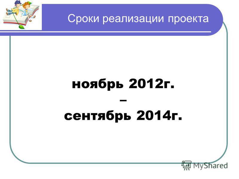 Сроки реализации проекта ноябрь 2012 г. – сентябрь 2014 г.