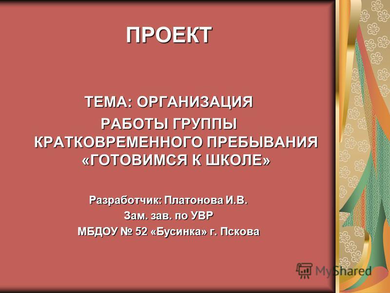 ПРОЕКТ ТЕМА: ОРГАНИЗАЦИЯ РАБОТЫ ГРУППЫ КРАТКОВРЕМЕННОГО ПРЕБЫВАНИЯ «ГОТОВИМСЯ К ШКОЛЕ» Разработчик: Платонова И.В. Зам. зав. по УВР МБДОУ 52 «Бусинка» г. Пскова