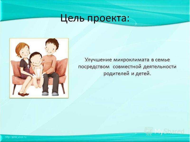 Цель проекта: Улучшение микроклимата в семье посредством совместной деятельности родителей и детей.