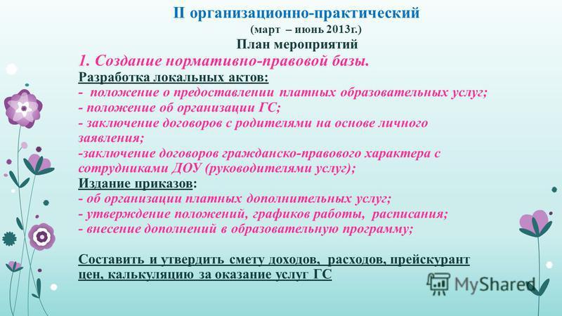 II организационно-практический (март – июнь 2013 г.) План мероприятий 1. Создание нормативно-правовой базы. Разработка локальных актов: - положение о предоставлении платных образовательных услуг; - положение об организации ГС; - заключение договоров