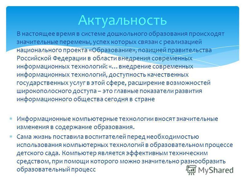 В настоящее время в системе дошкольного образования происходят значительные перемены, успех которых связан с реализацией национального проекта «Образование», позицией правительства Российской Федерации в области внедрения современных информационных т