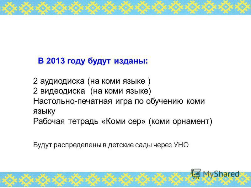 В 2013 году будут изданы: 2 аудиодиска (на коми языке ) 2 видеодиска (на коми языке) Настольно-печатная игра по обучению коми языку Рабочая тетрадь «Коми сер» (коми орнамент) Будут распределены в детские сады через УНО