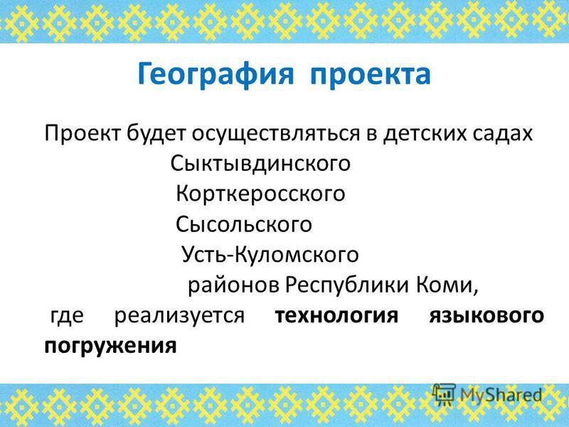 География проекта Проект будет осуществляться в детских садах Сыктывдинского Корткеросского Сысольского Усть-Куломского районов Республики Коми, где реализуется технология языкового погружения