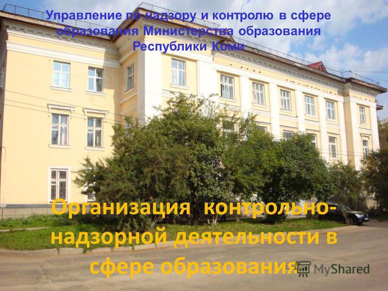 Организация контрольно- надзорной деятельности в сфере образования Управление по надзору и контролю в сфере образования Министерства образования Республики Коми
