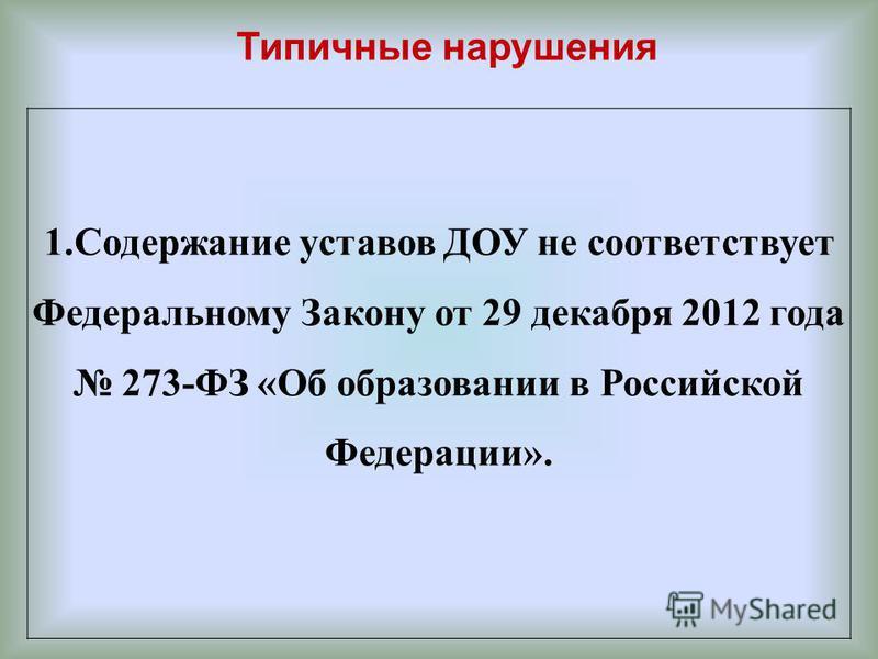 Типичные нарушения 1. Содержание уставов ДОУ не соответствует Федеральному Закону от 29 декабря 2012 года 273-ФЗ «Об образовании в Российской Федерации».