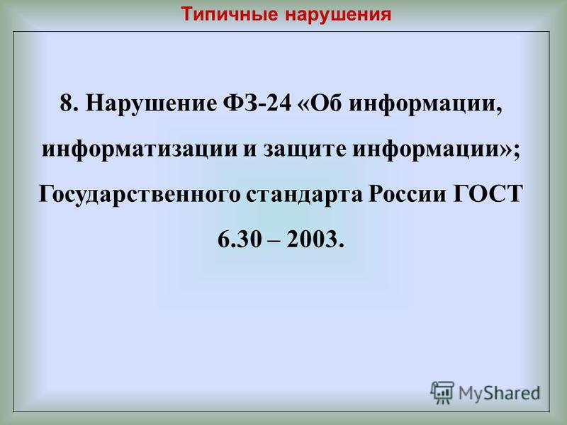 Типичные нарушения 8. Нарушение ФЗ-24 «Об информации, информатизации и защите информации»; Государственного стандарта России ГОСТ 6.30 – 2003.