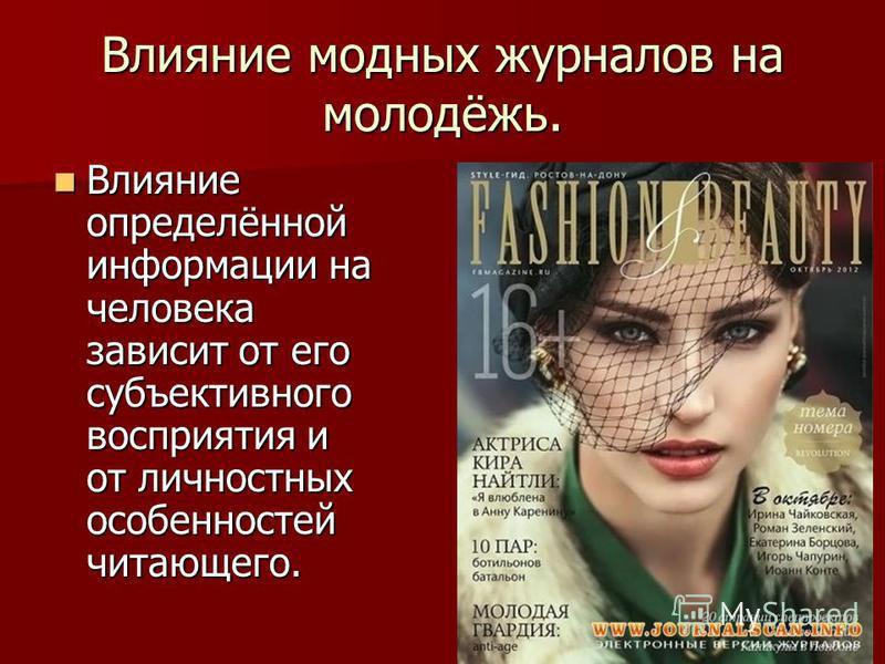 Влияние модных журналов на молодёжь. Влияние определённой информации на человека зависит от его субъективного восприятия и от личностных особенностей читающего. Влияние определённой информации на человека зависит от его субъективного восприятия и от
