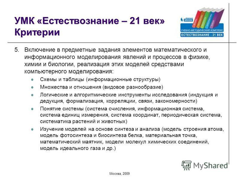Москва, 2009 УМК «Естествознание – 21 век» Критерии 5. Включение в предметные задания элементов математического и информационного моделирования явлений и процессов в физике, химии и биологии, реализация этих моделей средствами компьютерного моделиров