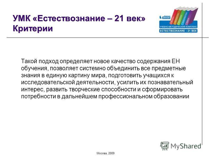 Москва, 2009 УМК «Естествознание – 21 век» Критерии Такой подход определяет новое качество содержания ЕН обучения, позволяет системно объединить все предметные знания в единую картину мира, подготовить учащихся к исследовательской деятельности, усили