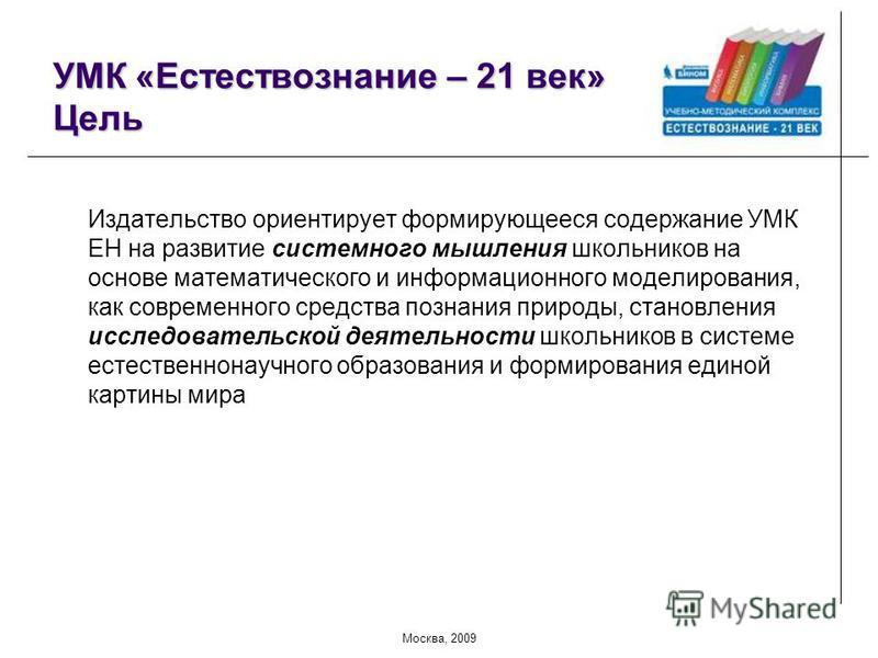 Москва, 2009 УМК «Естествознание – 21 век» Цель Издательство ориентирует формирующееся содержание УМК ЕН на развитие системного мышления школьников на основе математического и информационного моделирования, как современного средства познания природы,