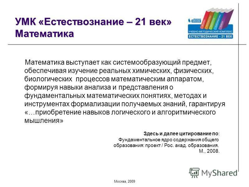 Москва, 2009 УМК «Естествознание – 21 век» Математика Математика выступает как системообразующий предмет, обеспечивая изучение реальных химических, физических, биологических процессов математическим аппаратом, формируя навыки анализа и представления