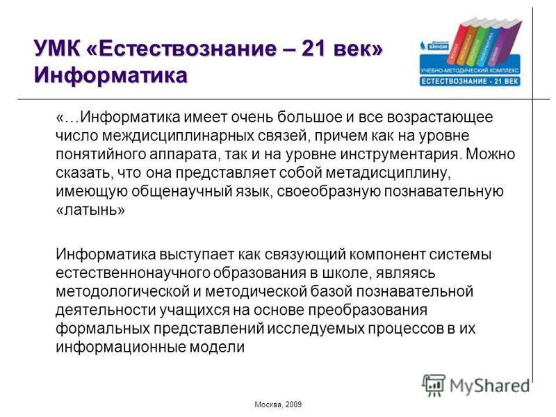 Москва, 2009 УМК «Естествознание – 21 век» Информатика «…Информатика имеет очень большое и все возрастающее число междисциплинарных связей, причем как на уровне понятийного аппарата, так и на уровне инструментария. Можно сказать, что она представляет