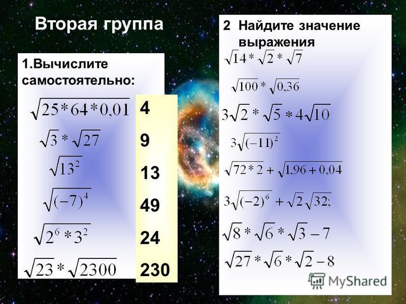 Встреча с неизвестностью Первая группа. Задание самостоятельной работы с последующей проверкой. 1.Вычислите: а) б) в) г) 2. Преобразуйте выражение: а) б) при р> 0, y<0. 3. Упростите выражение: а) б) 4.. При каких значениях х верны равенства: а) б) в)