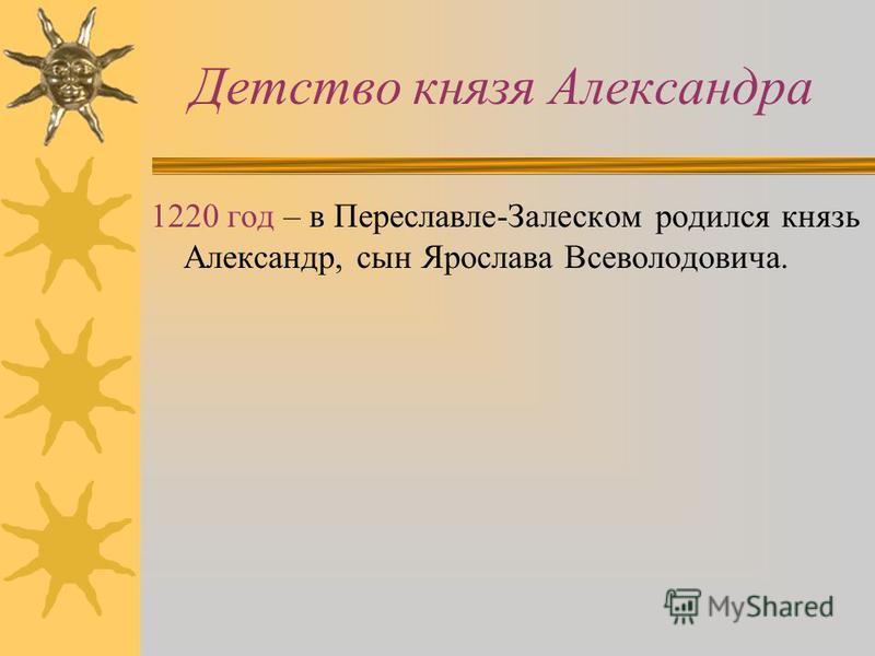 Детство князя Александра 1220 год – в Переславле-Залеском родился князь Александр, сын Ярослава Всеволодовича.