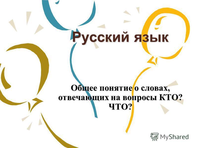 Русский язык Общее понятие о словах, отвечающих на вопросы КТО? ЧТО?