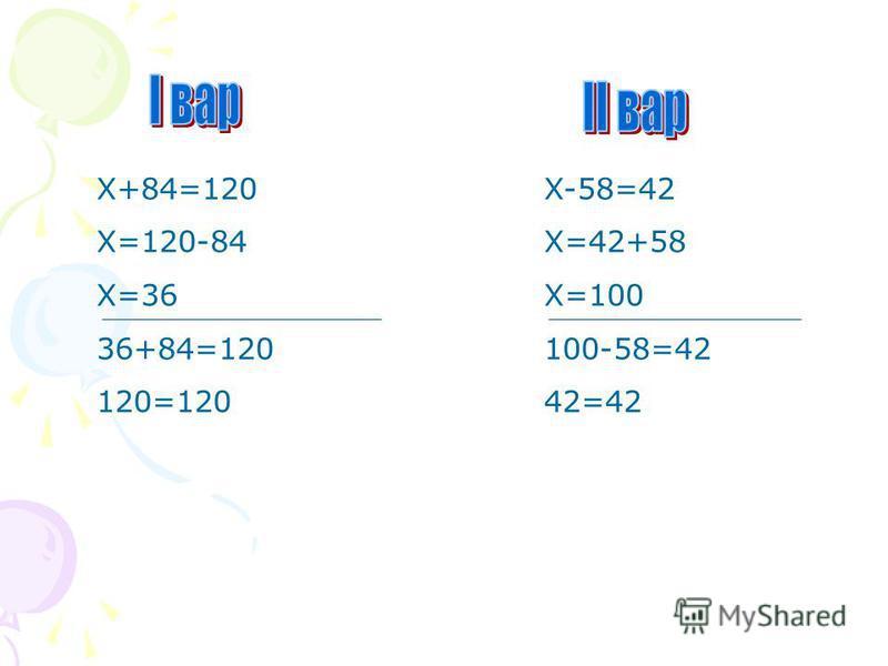 X+84=120 X=120-84 X=36 36+84=120 120=120 X-58=42 X=42+58 X=100 100-58=42 42=42