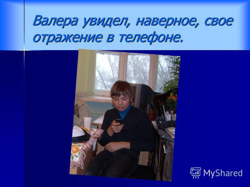 Валера увидел, наверное, свое отражение в телефоне.