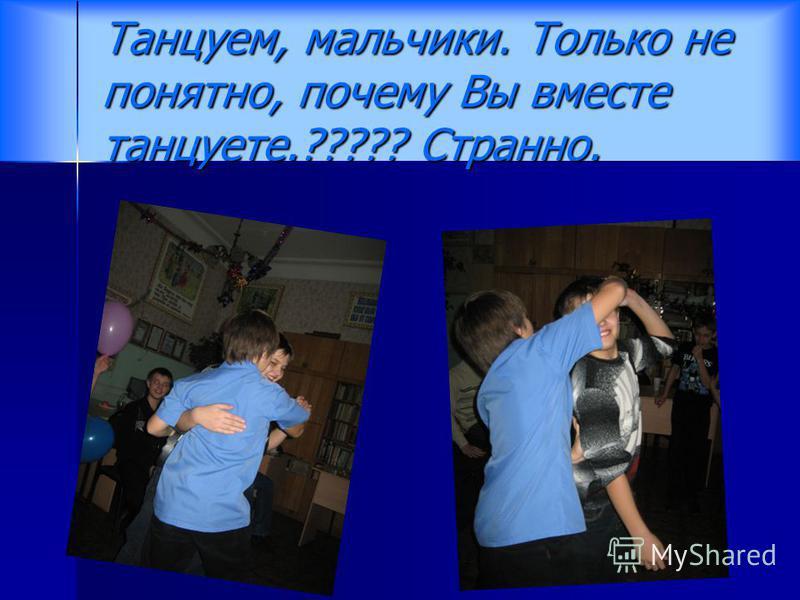 Танцуем, мальчики. Только не понятно, почему Вы вместе танцуете.????? Странно.