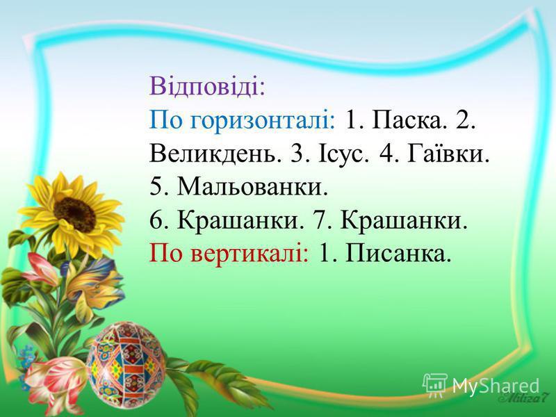 Відповіді: По горизонталі: 1. Паска. 2. Великдень. 3. Ісус. 4. Гаївки. 5. Мальованки. 6. Крашанки. 7. Крашанки. По вертикалі: 1. Писанка.