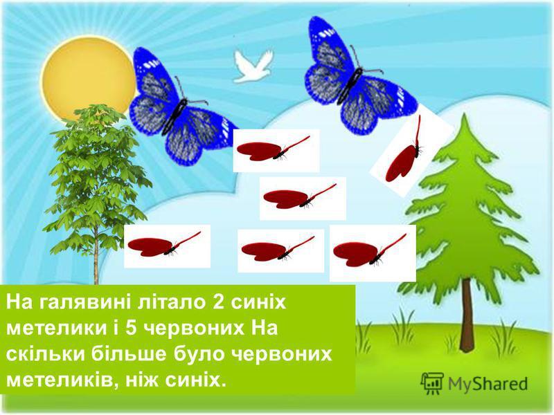 На галявині літало 2 синіх метелики і 5 червоних На скільки більше було червоних метеликів, ніж синіх.