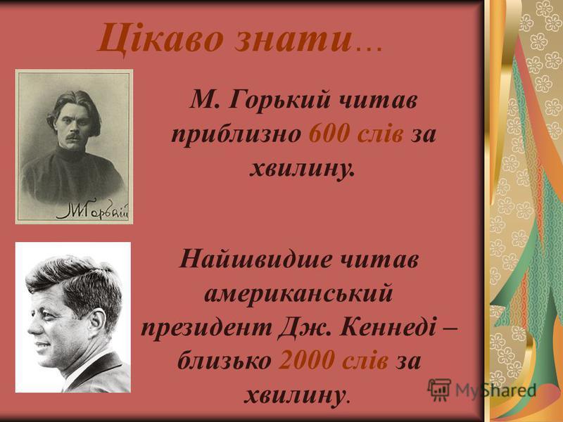 Цікаво знати … М. Горький читав приблизно 600 слів за хвилину. Найшвидше читав американський президент Дж. Кеннеді – близько 2000 слів за хвилину.