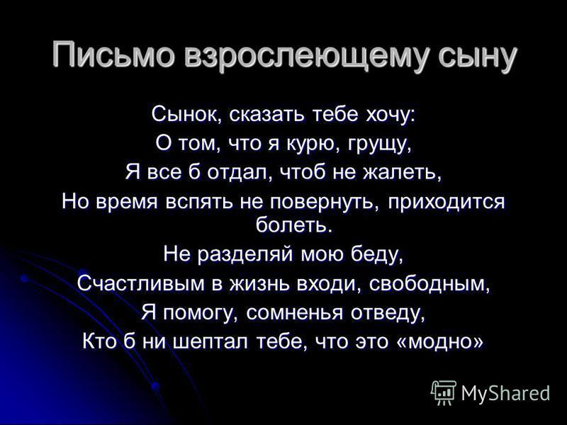 Письмо взрослеющему сыну Сынок, сказать тебе хочу: О том, что я курю, грущу, Я все б отдал, чтоб не жалеть, Но время вспять не повернуть, приходится болеть. Не разделяй мою беду, Счастливым в жизнь входи, свободным, Я помогу, сомненья отведу, Кто б н