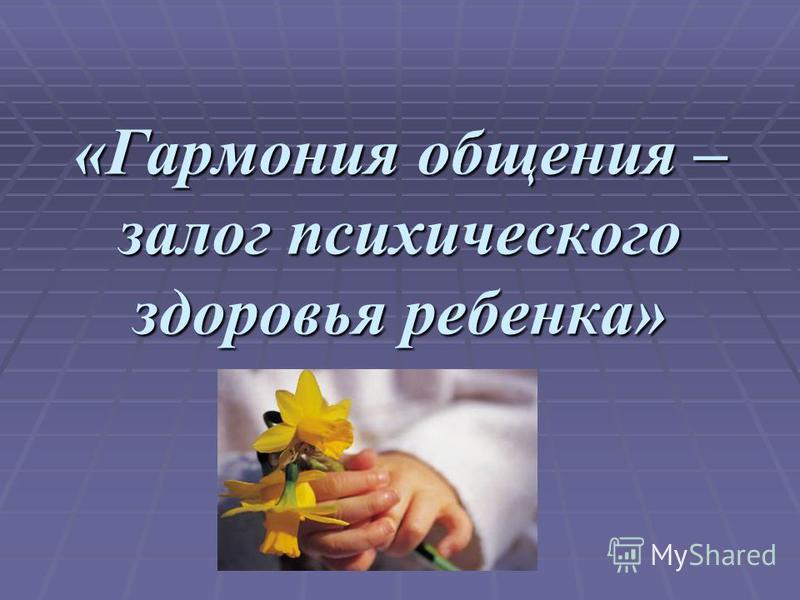 «Гармония общения – залог психического здоровья ребенка»