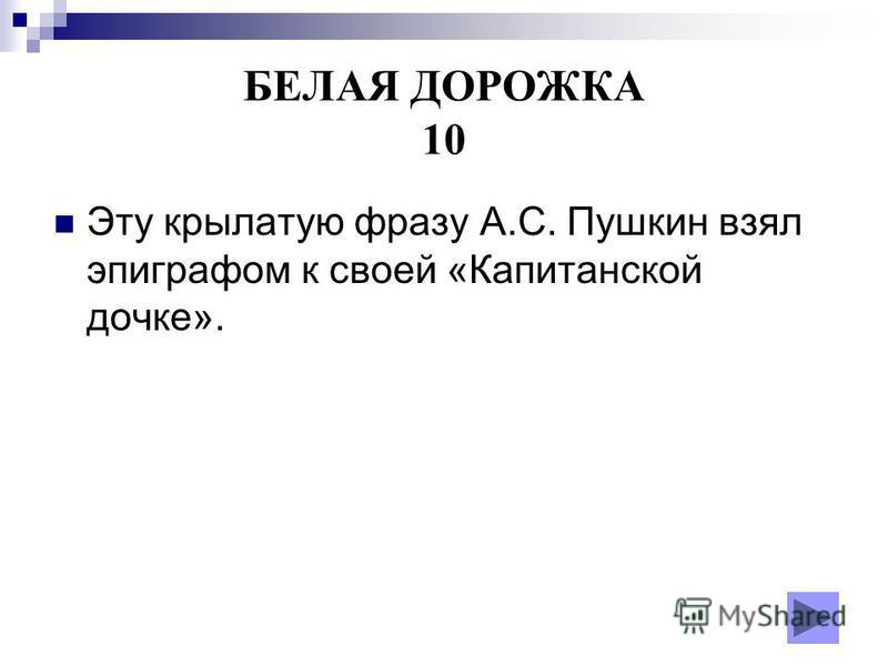 БЕЛАЯ ДОРОЖКА 10 Эту крылатую фразу А.С. Пушкин взял эпиграфом к своей «Капитанской дочке».