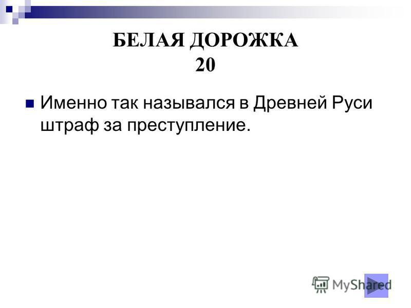 БЕЛАЯ ДОРОЖКА 20 Именно так назывался в Древней Руси штраф за преступление.