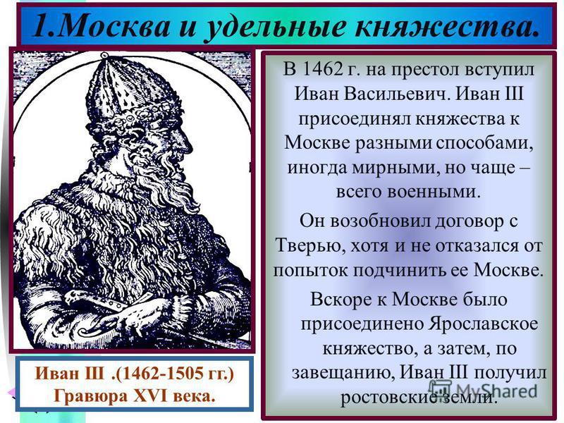 Меню В 1462 г. на престол вступил Иван Васильевич. Иван III присоединял княжества к Москве разными способами, иногда мирными, но чаще – всего военными. Он возобновил договор с Тверью, хотя и не отказался от попыток подчинить ее Москве. Вскоре к Москв