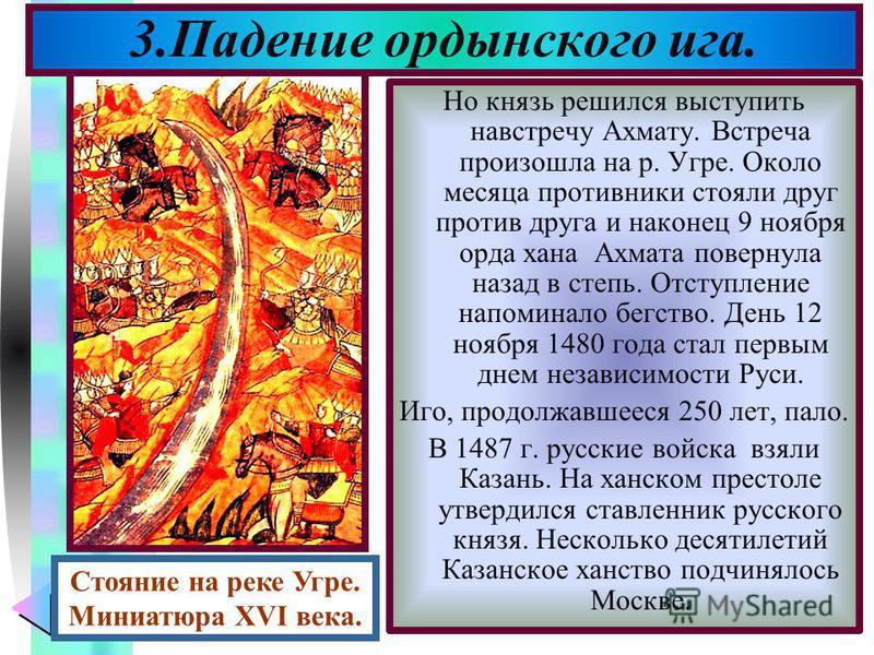 Меню Но князь решился выступить навстречу Ахмату. Встреча произошла на р. Угре. Около месяца противники стояли друг против друга и наконец 9 ноября орда хана Ахмата повернула назад в степь. Отступление напоминало бегство. День 12 ноября 1480 года ста
