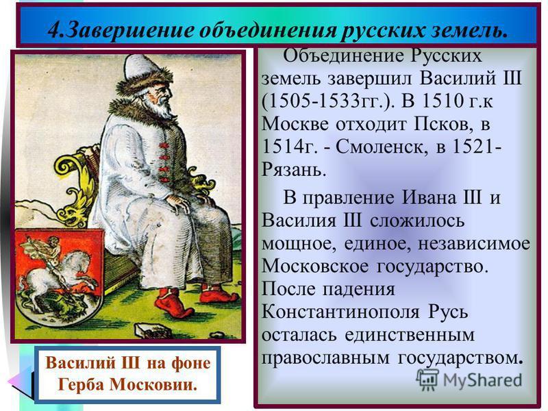 Меню Объединение Русских земель завершил Василий III (1505-1533 гг.). В 1510 г.к Москве отходит Псков, в 1514 г. - Смоленск, в 1521- Рязань. В правление Ивана III и Василия III сложилось мощное, единое, независимое Московское государство. После паден