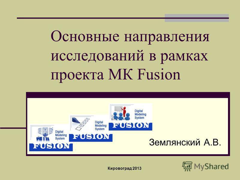 1 Основные направления исследований в рамках проекта МК Fusion Землянский А.В. Кировоград 2013