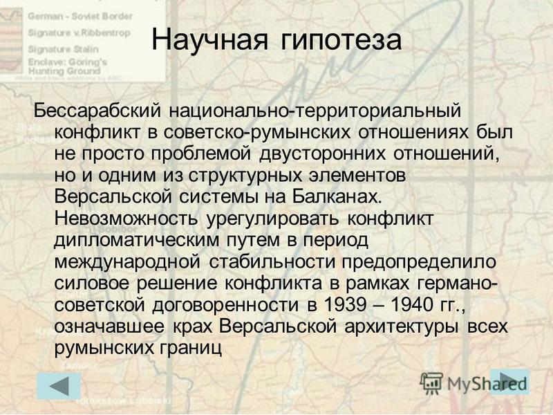 Научная гипотеза Бессарабский национально-территориальный конфликт в советско-румынских отношениях был не просто проблемой двусторонних отношений, но и одним из структурных элементов Версальской системы на Балканах. Невозможность урегулировать конфли