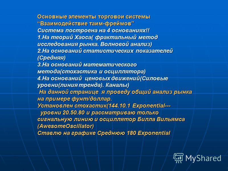 Основные элементы торговой системы Взаимодействие таим-фреймов Система построена на 4 основаниях!! 1. На теорий Хаоса( фрактальный метод исследования рынка. Волновой анализ) 2. На оснований статистических показателей (Средняя) 3. На оснований математ