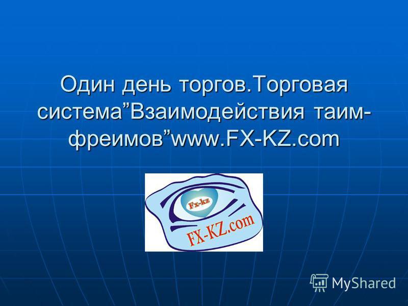 Один день торгов.Торговая система Взаимодействия таим- фреимовwww.FX-KZ.com