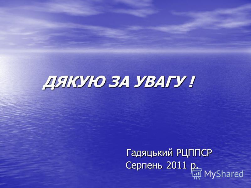 ДЯКУЮ ЗА УВАГУ ! Гадяцький РЦППСР Серпень 2011 р.