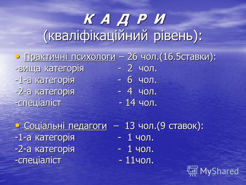 К А Д Р И (кваліфікаційний рівень): Практичні психологи – 26 чол.(16.5ставки): Практичні психологи – 26 чол.(16.5ставки): -вища категорія - 2 чол. -1-а категорія - 6 чол. -2-а категорія - 4 чол. -спеціаліст - 14 чол. Соціальні педагоги – 13 чол.(9 ст