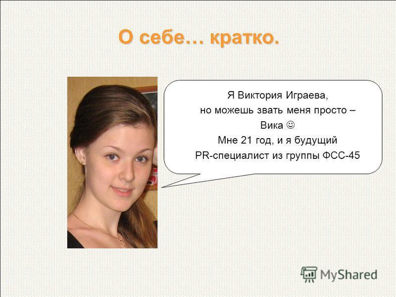 О себе… кратко. Я Виктория Играева, но можешь звать меня просто – Вика Мне 21 год, и я будущий PR-специалист из группы ФСС-45