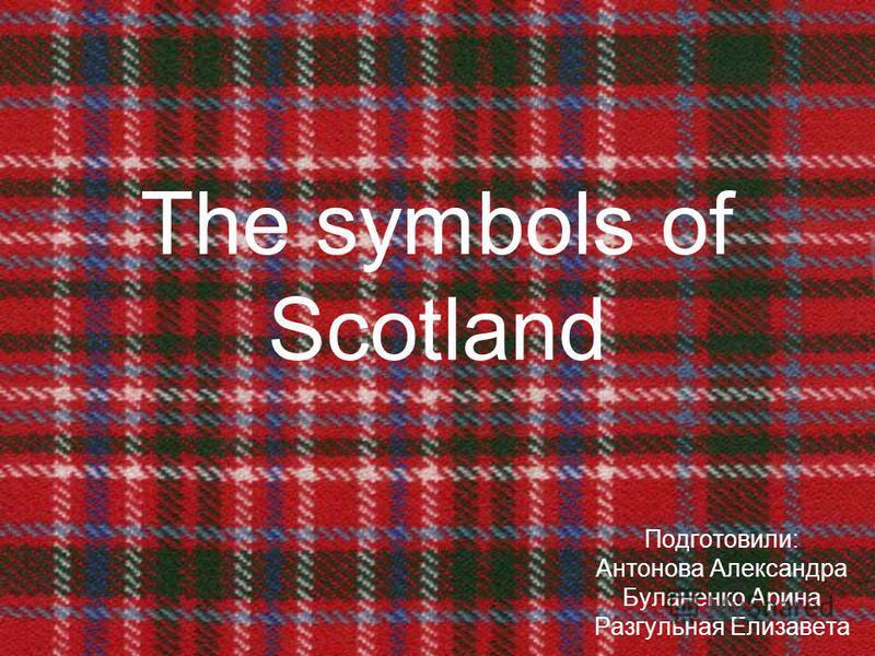 The symbols of Scotland Подготовили: Антонова Александра Буланенко Арина Разгульная Елизавета