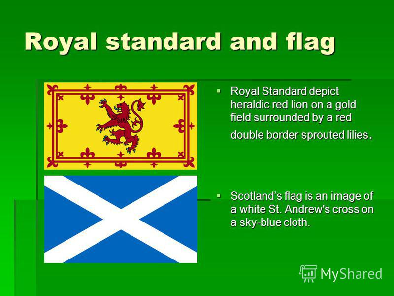 Royal standard and flag Royal Standard depict heraldic red lion on a gold field surrounded by a red double border sprouted lilies. Royal Standard depict heraldic red lion on a gold field surrounded by a red double border sprouted lilies. Scotlands fl