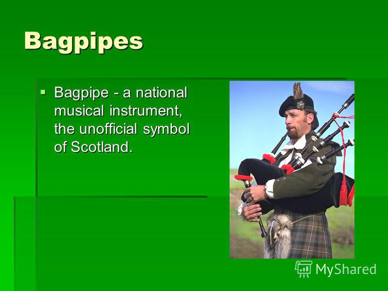 Bagpipes Bagpipe - a national musical instrument, the unofficial symbol of Scotland. Bagpipe - a national musical instrument, the unofficial symbol of Scotland.