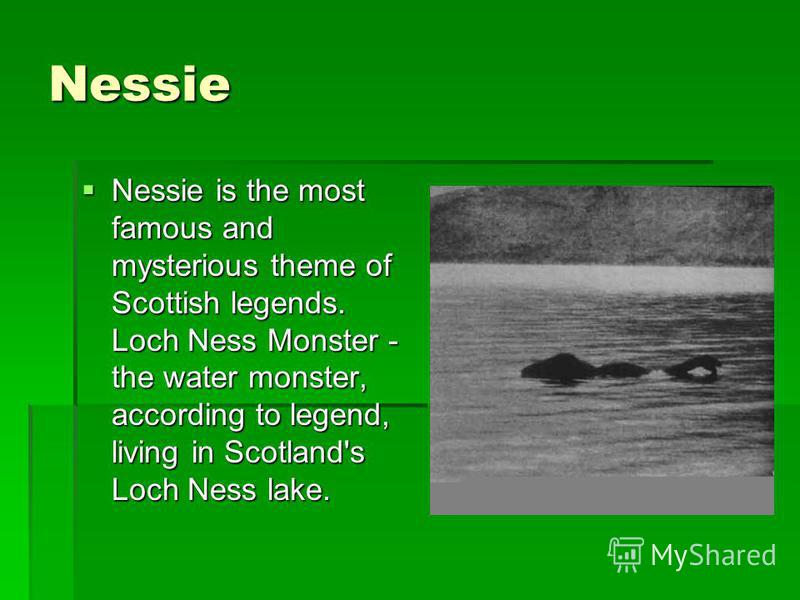Nessie Nessie is the most famous and mysterious theme of Scottish legends. Loch Ness Monster - the water monster, according to legend, living in Scotland's Loch Ness lake. Nessie is the most famous and mysterious theme of Scottish legends. Loch Ness