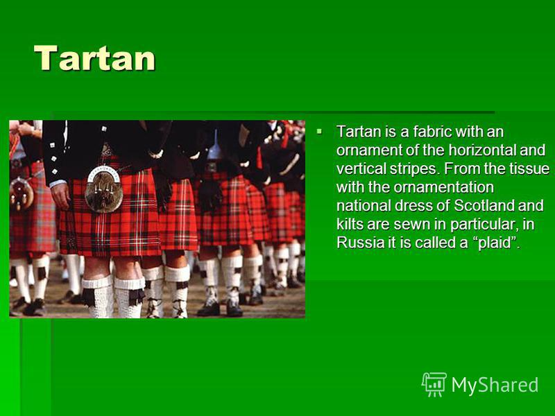 Tartan Tartan is a fabric with an ornament of the horizontal and vertical stripes. From the tissue with the ornamentation national dress of Scotland and kilts are sewn in particular, in Russia it is called a plaid. Tartan is a fabric with an ornament