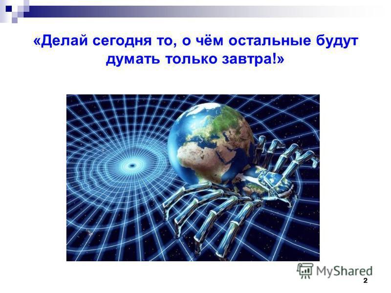 2 «Делай сегодня то, о чём остальные будут думать только завтра!»