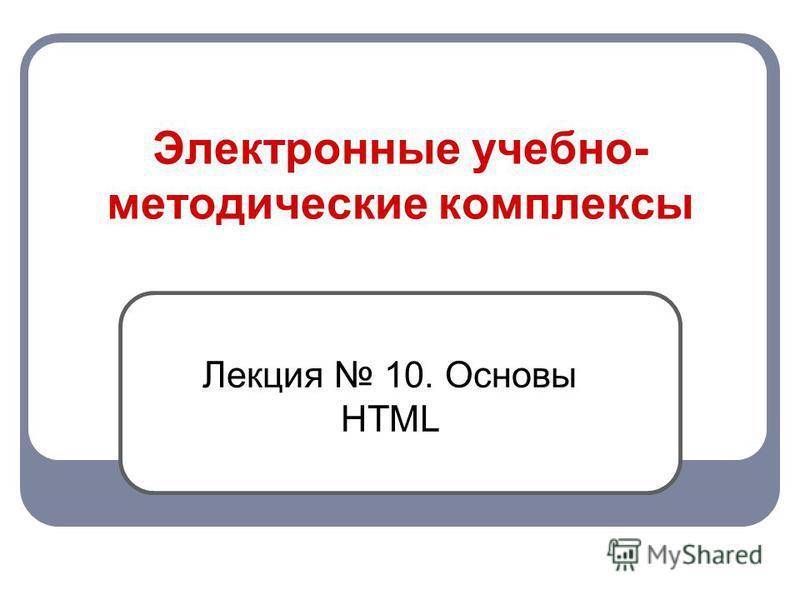 Электронные учебно- методические комплексы Лекция 10. Основы HTML